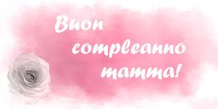 Compleanno Di Mia Mamma.Buon Compleanno Mamma Frasi E Immagini Di Tanti Auguri